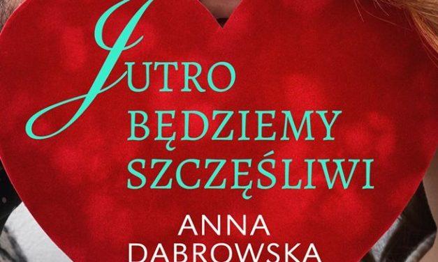 Jutro będziemy szczęśliwi – nowa książka Anny Dąbrowskiej w sierpniu